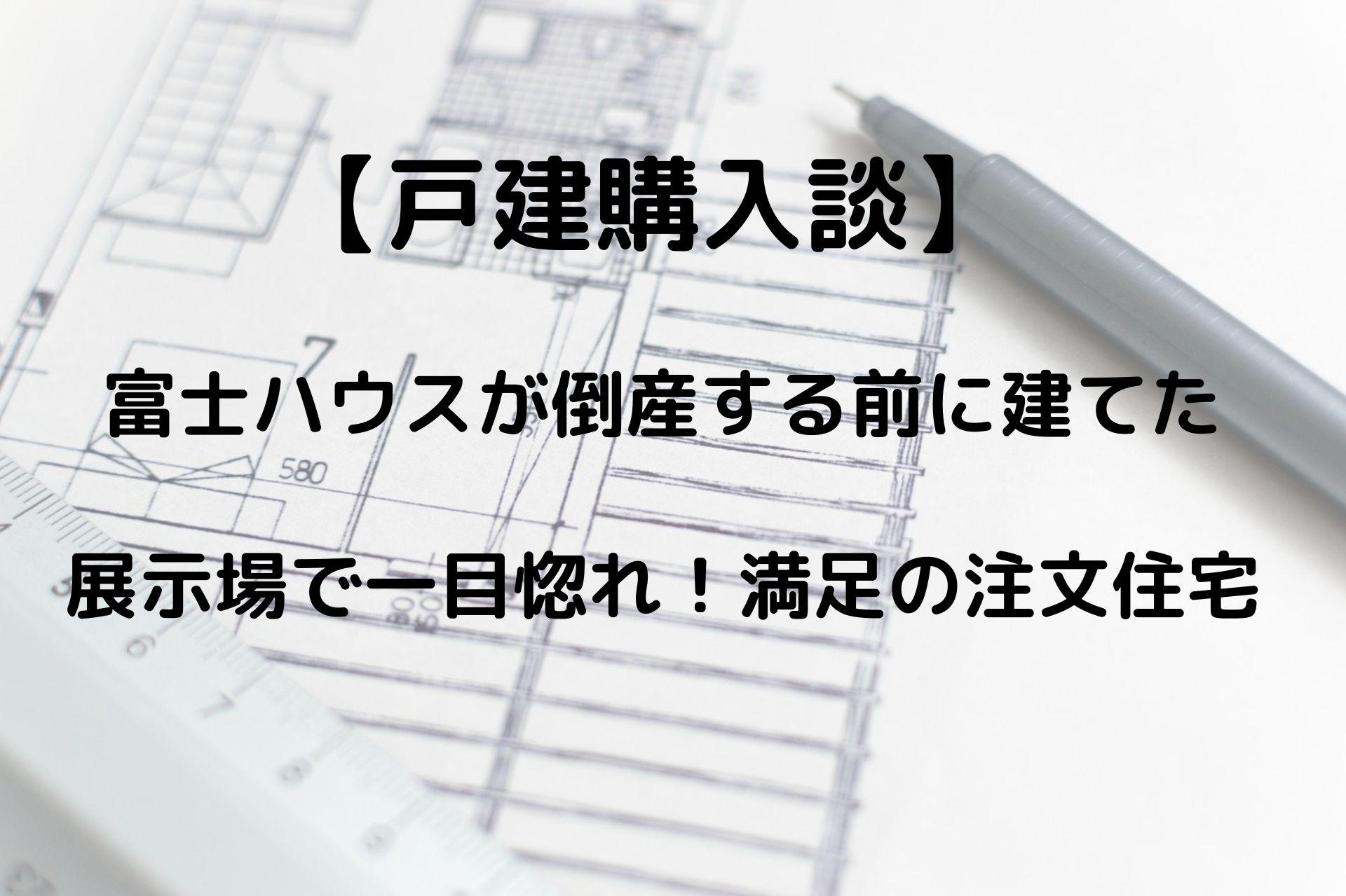 富士ハウスが倒産する前に建てた展示場で一目惚れした満足の注文住宅